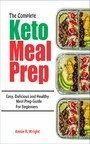 The Complete Keto Meal Prep - Easy, Delicious and Healthy Meal Prep Guide for Beginners