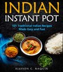 Indian Instant Pot - 101 Traditional Indian Recipes Made Easy & Fast