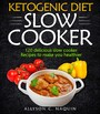 Ketogenic Diet Slow Cooker Cookbook - 120 Delicious Slow Cooker Recipes to Make You Helthier