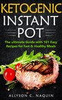 Ketogenic Instant Pot - the Ultimate Guide With 101 Easy Recipes for Fast and Healthy Meals