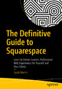 The Definitive Guide to Squarespace - Learn to Deliver Custom, Professional Web Experiences for Yourself and Your Clients