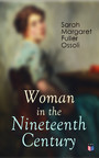 Woman in the Nineteenth Century - The First Major Feminist Book in the United States; Including Essays and Letters on Condition and Duties of Woman & Extracts From Fuller's Diary